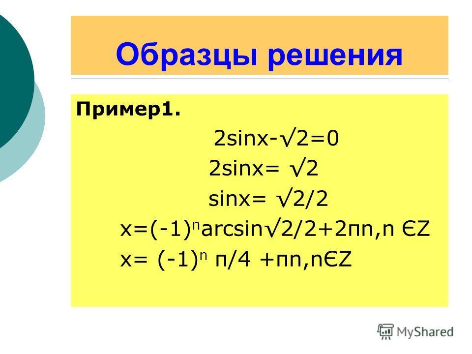 Образцы решения Пример1. 2sinx-2=0 2sinx= 2 sinx= 2/2 x=(-1) n arcsin2/2+2πn,n ЄΖ х= (-1) n π/4 +πn,nЄΖ