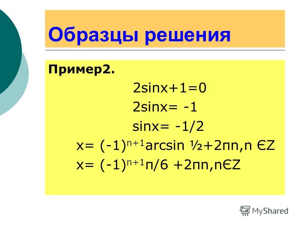 Образцы решения Пример2. 2sinx+1=0 2sinx= -1 sinx= -1/2 x= (-1) n+1 arcsin ½+2πn,n ЄΖ х= (-1) n+1 π/6 +2πn,nЄΖ