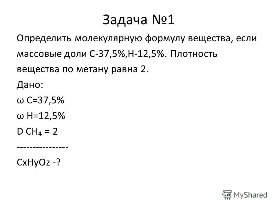 Задача 1 Определить молекулярную формулу вещества, если массовые доли С-37,5%,Н-12,5%. Плотность вещества по метану равна 2. Дано: ω С=37,5% ω Н=12,5% D СН = 2 ---------------- СxНyОz -?