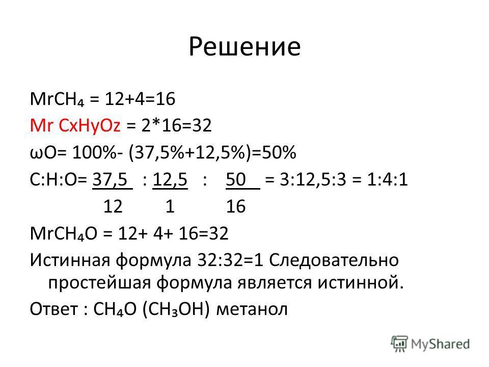 Решение МrСН = 12+4=16 Мr СxНyОz = 2*16=32 ωО= 100%- (37,5%+12,5%)=50% С:Н:О= 37,5 : 12,5 : 50 = 3:12,5:3 = 1:4:1 12 1 16 МrСНО = 12+ 4+ 16=32 Истинная формула 32:32=1 Следовательно простейшая формула является истинной. Ответ : СНО (СНОН) метанол