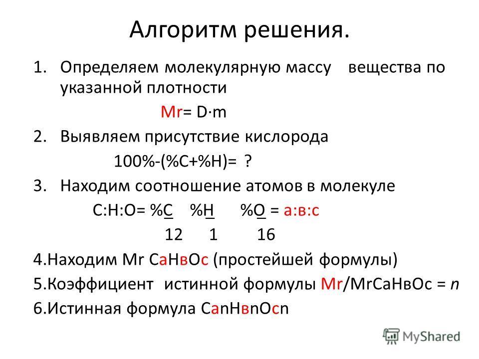 Алгоритм решения. 1.Определяем молекулярную массу вещества по указанной плотности Мr= Dm 2.Выявляем присутствие кислорода 100%-(%С+%Н)= ? 3.Находим соотношение атомов в молекуле С:Н:О= %С̲ %Н̲ %О̲ = а:в:с 12 1 16 4.Находим Мr СаНвОс (простейшей форму