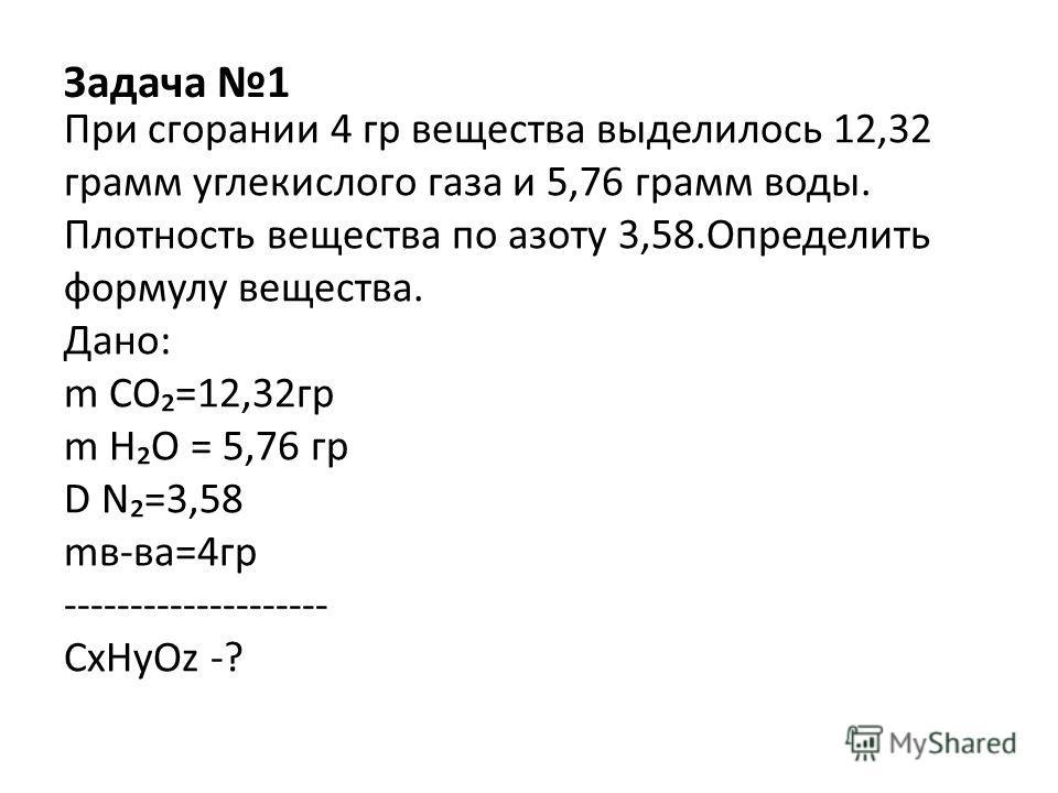 Задача 1 При сгорании 4 гр вещества выделилось 12,32 грамм углекислого газа и 5,76 грамм воды. Плотность вещества по азоту 3,58.Определить формулу вещества. Дано: m СО=12,32гр m НО = 5,76 гр D N=3,58 mв-ва=4гр -------------------- СxНyОz -?