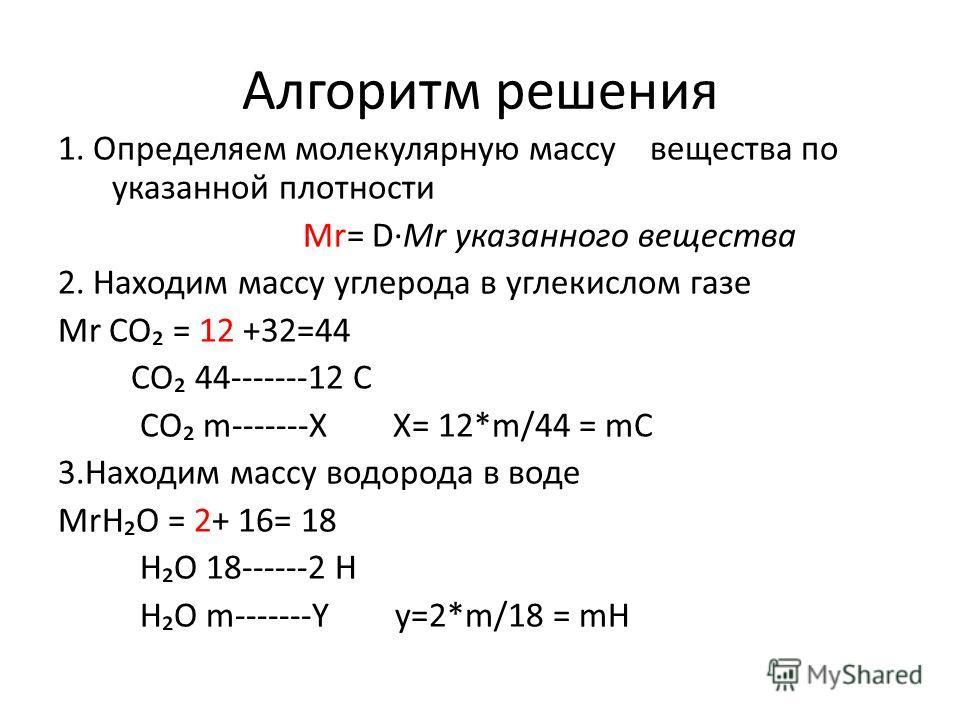 Алгоритм решения 1. Определяем молекулярную массу вещества по указанной плотности Мr= DMr указанного вещества 2. Находим массу углерода в углекислом газе Мr CО = 12 +32=44 СО 44-------12 С СО m-------Х Х= 12*m/44 = mC 3.Находим массу водорода в воде