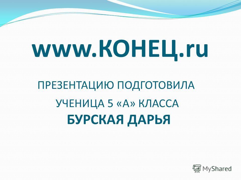 www.КОНЕЦ.ru ПРЕЗЕНТАЦИЮ ПОДГОТОВИЛА УЧЕНИЦА 5 «А» КЛАССА БУРСКАЯ ДАРЬЯ