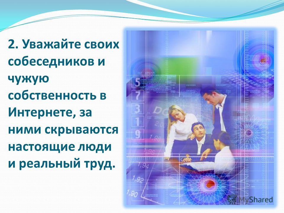 2. Уважайте своих собеседников и чужую собственность в Интернете, за ними скрываются настоящие люди и реальный труд.