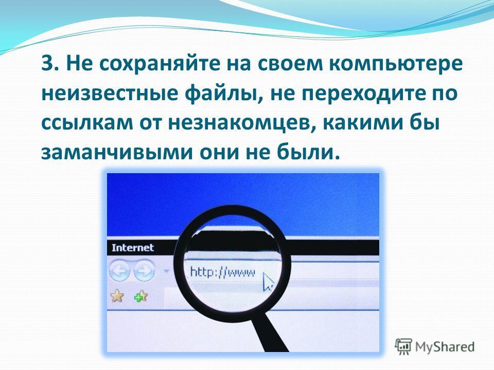 3. Не сохраняйте на своем компьютере неизвестные файлы, не переходите по ссылкам от незнакомцев, какими бы заманчивыми они не были.