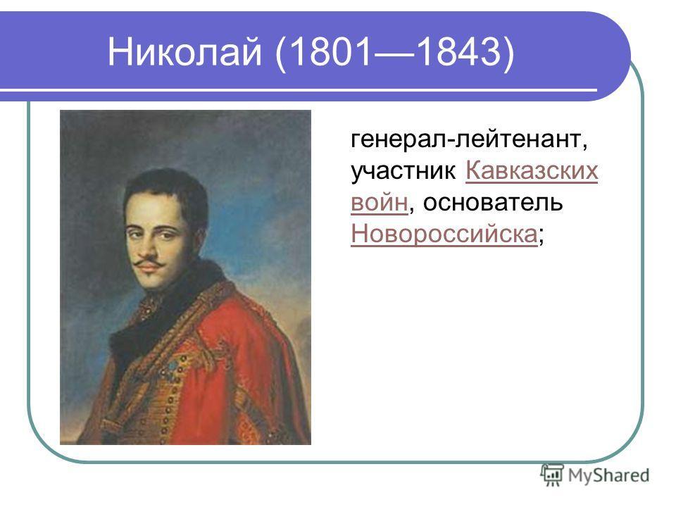 Николай (18011843) генерал-лейтенант, участник Кавказских войн, основатель Новороссийска;Кавказских войн Новороссийска