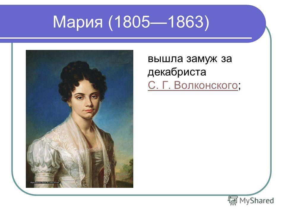 Мария (18051863) вышла замуж за декабриста С. Г. Волконского; С. Г. Волконского