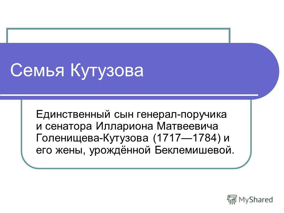 Семья Кутузова Единственный сын генерал-поручика и сенатора Иллариона Матвеевича Голенищева-Кутузова (17171784) и его жены, урождённой Беклемишевой.