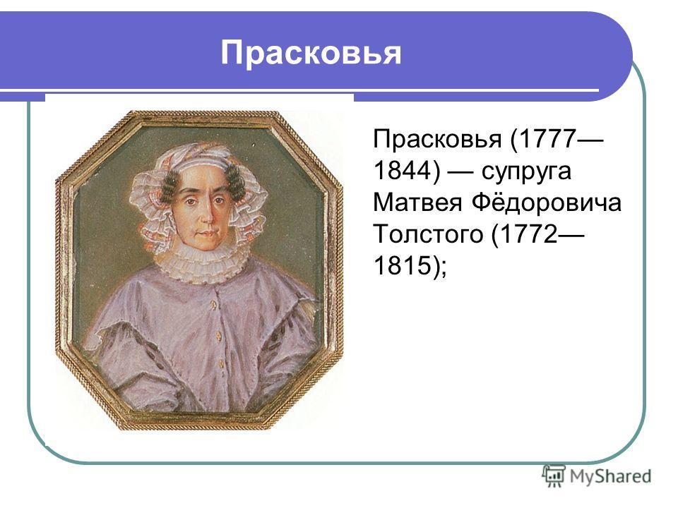 Прасковья Прасковья (1777 1844) супруга Матвея Фёдоровича Толстого (1772 1815);