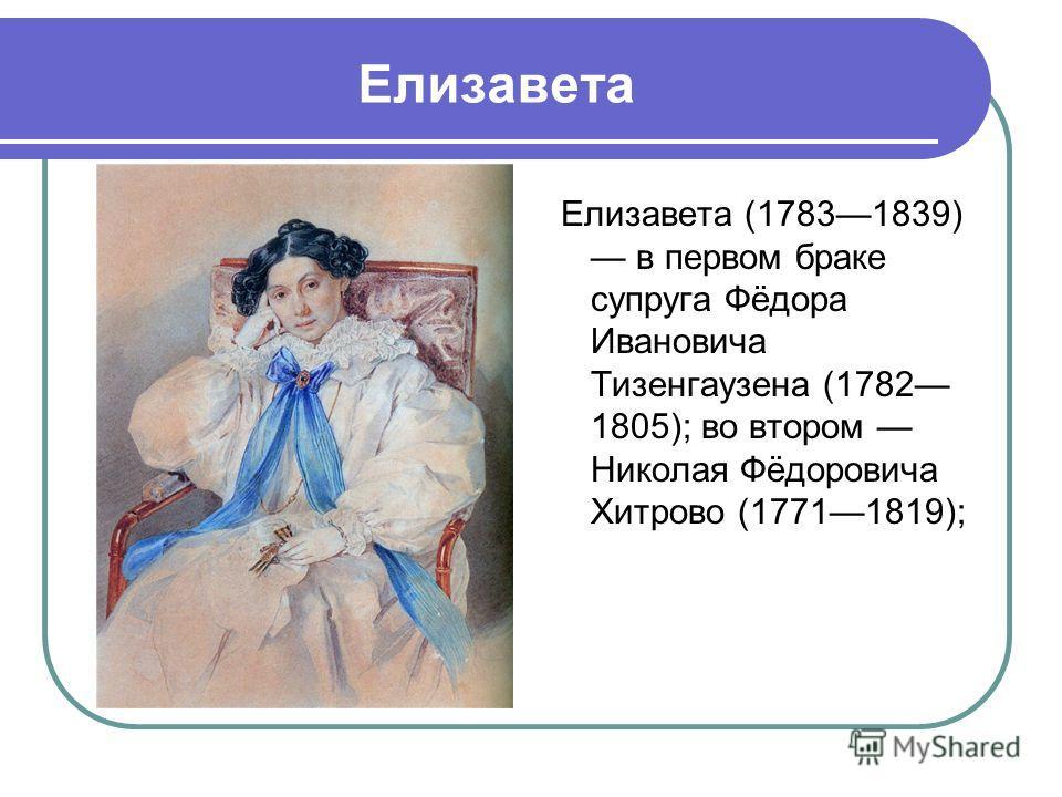 Елизавета Елизавета (17831839) в первом браке супруга Фёдора Ивановича Тизенгаузена (1782 1805); во втором Николая Фёдоровича Хитрово (17711819);
