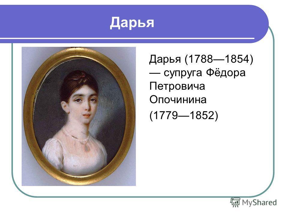 Дарья Дарья (17881854) супруга Фёдора Петровича Опочинина (17791852)