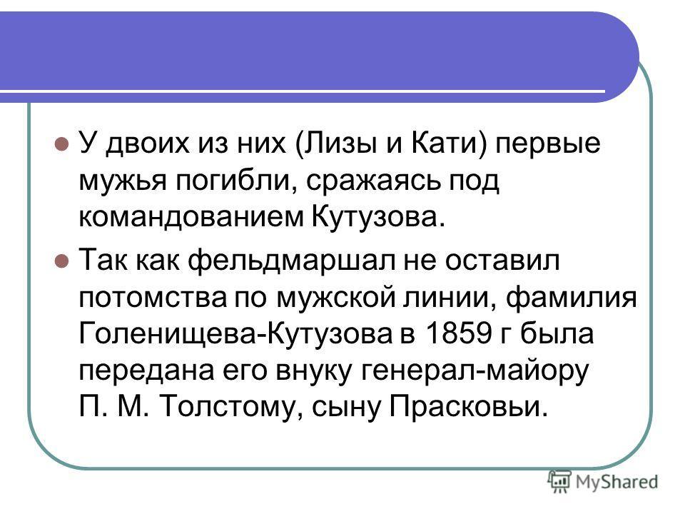 У двоих из них (Лизы и Кати) первые мужья погибли, сражаясь под командованием Кутузова. Так как фельдмаршал не оставил потомства по мужской линии, фамилия Голенищева-Кутузова в 1859 г была передана его внуку генерал-майору П. М. Толстому, сыну Праско
