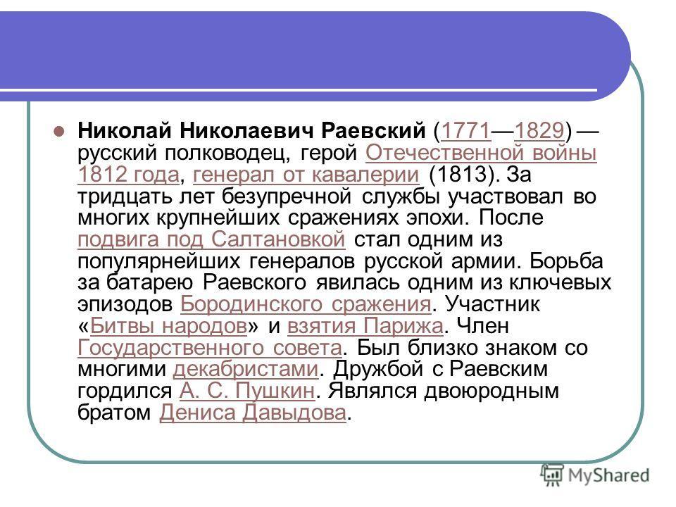 Николай Николаевич Раевский (17711829) русский полководец, герой Отечественной войны 1812 года, генерал от кавалерии (1813). За тридцать лет безупречной службы участвовал во многих крупнейших сражениях эпохи. После подвига под Салтановкой стал одним