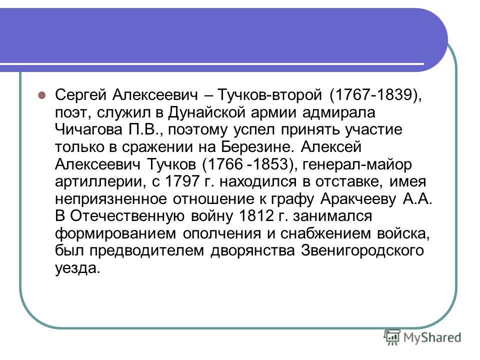 Сергей Алексеевич – Тучков-второй (1767-1839), поэт, служил в Дунайской армии адмирала Чичагова П.В., поэтому успел принять участие только в сражении на Березине. Алексей Алексеевич Тучков (1766 -1853), генерал-майор артиллерии, с 1797 г. находился в