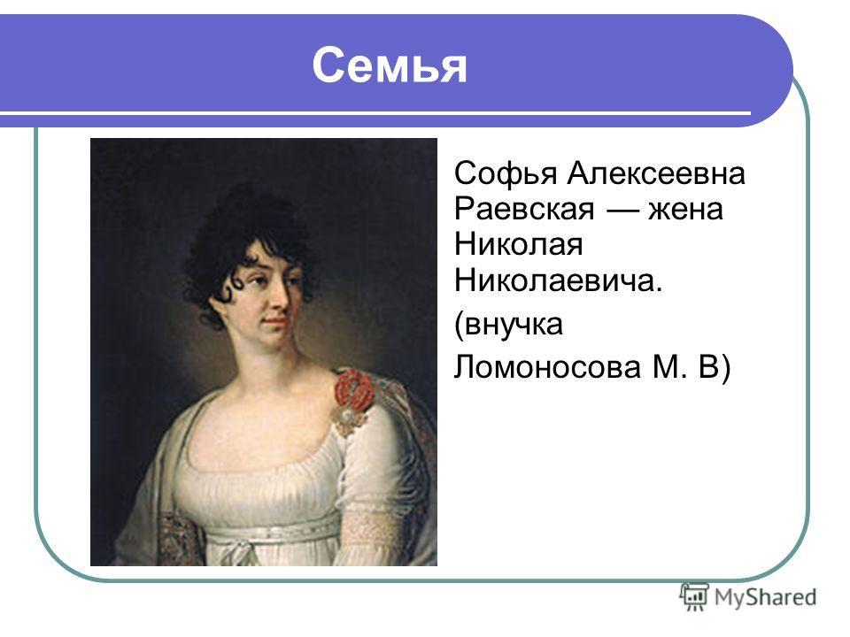 Семья Софья Алексеевна Раевская жена Николая Николаевича. (внучка Ломоносова М. В)