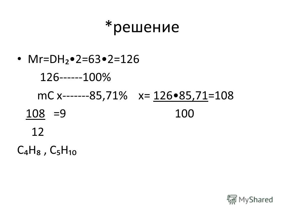 *решение Mr=DH2=632=126 126------100% mC х-------85,71% х= 12685,71=108 108 =9 100 12 СН, СН