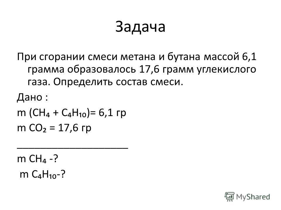 Задача При сгорании смеси метана и бутана массой 6,1 грамма образовалось 17,6 грамм углекислого газа. Определить состав смеси. Дано : m (CH + CH)= 6,1 гр m СО = 17,6 гр ___________________ m CH -?