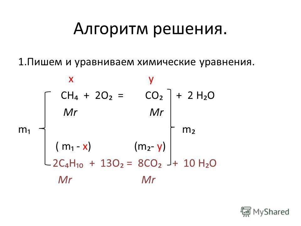 Алгоритм решения. 1.Пишем и уравниваем химические уравнения. x y СН + 2О = СО + 2 НО Mr Mr m m ( m - x) (m- y) 2СН + 13О = 8СО + 10 НО Mr Mr