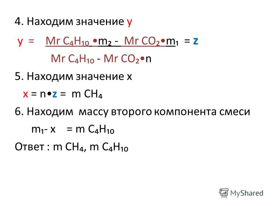 4. Находим значение y y = Mr C H m - Mr CO m = z Mr C H - Mr CO n 5. Находим значение х х = n z = m СН 6. Находим массу второго компонента смеси m - x = m C Н Ответ : m СН, m C Н