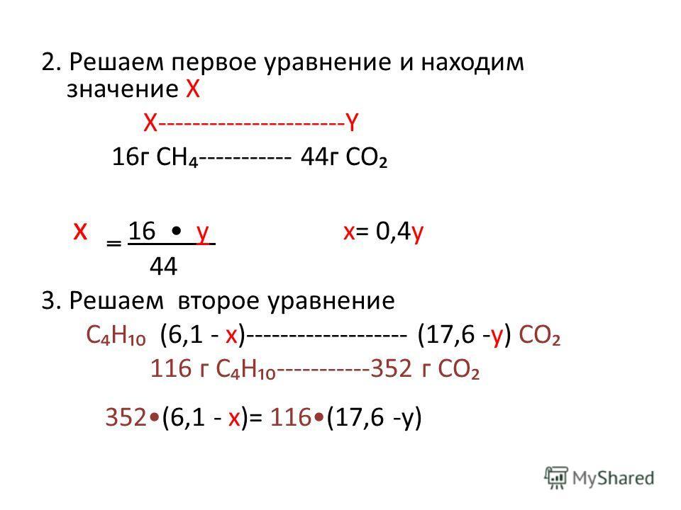 2. Решаем первое уравнение и находим значение Х Х----------------------Y 16г CH----------- 44г CO x 16 y x= 0,4y 44 3. Решаем второе уравнение CH (6,1 - x)------------------- (17,6 -y) CO 116 г CH-----------352 г CO 352(6,1 - x)= 116(17,6 -y)