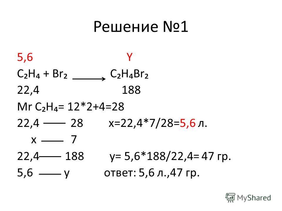 Решение 1 5,6 Y СН + Br СНBr 22,4 188 Mr СН= 12*2+4=28 22,4 28 х=22,4*7/28=5,6 л. х 7 22,4 188 y= 5,6*188/22,4= 47 гр. 5,6 y ответ: 5,6 л.,47 гр.
