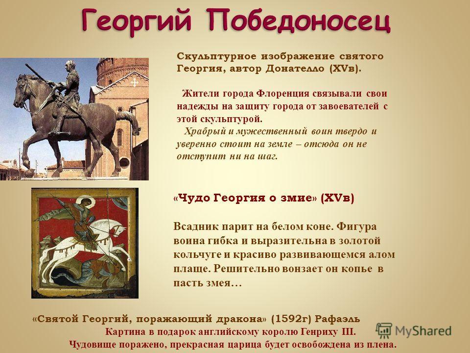 Икона «Святой Георгий» (XIIв), хранится в Успенском соборе Московского кремля. Это одно из очень ранних изображений святого Георгия. Перед нами юноша с красивыми и выразительными глазами, сосредоточенным взглядом, плотно сжатыми губами, кудрявые воло