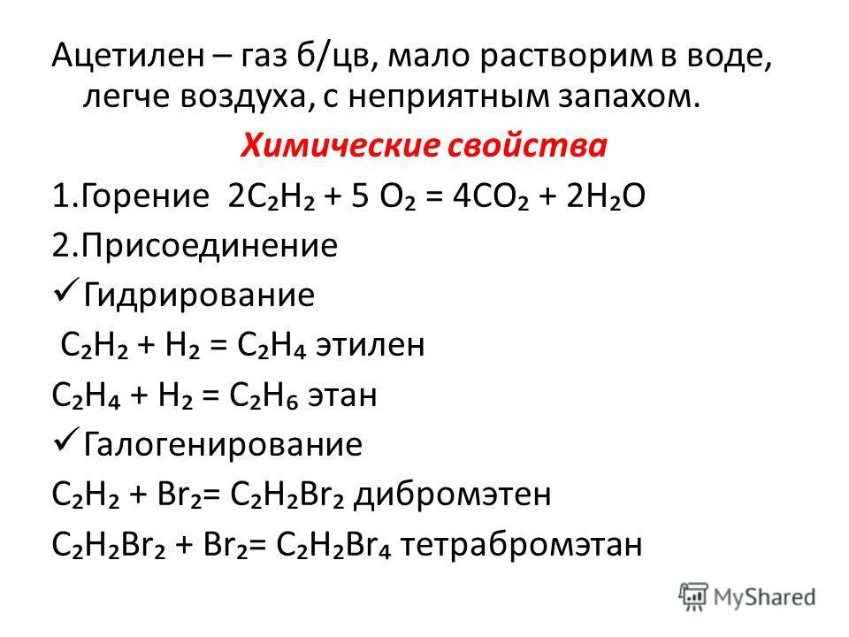Ацетилен – газ б/цв, мало растворим в воде, легче воздуха, с неприятным запахом. Химические свойства 1.Горение 2СН + 5 О = 4СО + 2НО 2.Присоединение Гидрирование СН + Н = СН этилен СН + Н = СН этан Галогенирование СН + Br= СНBr дибромэтен СНBr + Br=