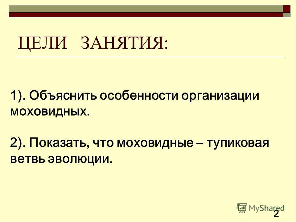 ЦЕЛИ ЗАНЯТИЯ: 1). Объяснить особенности организации моховидных. 2). Показать, что моховидные – тупиковая ветвь эволюции. 2