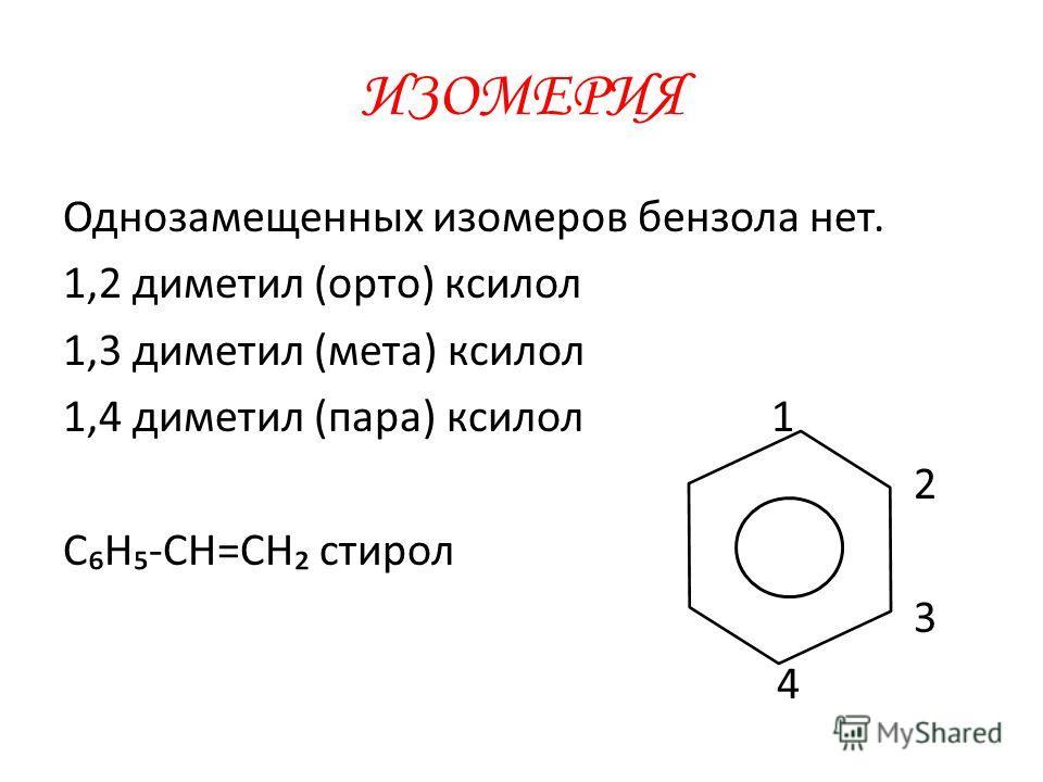 ИЗОМЕРИЯ Однозамещенных изомеров бензола нет. 1,2 диметил (орто) ксилол 1,3 диметил (мета) ксилол 1,4 диметил (пара) ксилол 1 2 СН-СН=СН стирол 3 4