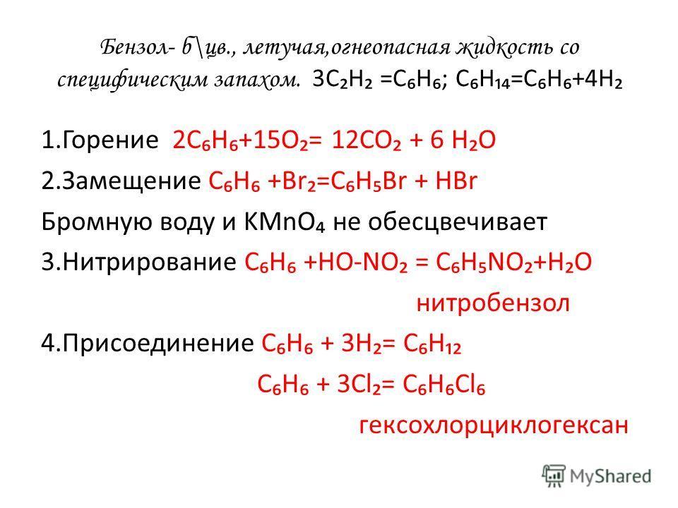 Бензол- б\цв., летучая,огнеопасная жидкость со специфическим запахом. 3СН =СН; СН=СН+4Н 1.Горение 2СН+15О= 12СО + 6 НО 2.Замещение СН +Br=CHBr + HBr Бромную воду и KMnO не обесцвечивает 3.Нитрирование СН +НО-NO = СНNO+НО нитробензол 4.Присоединение С