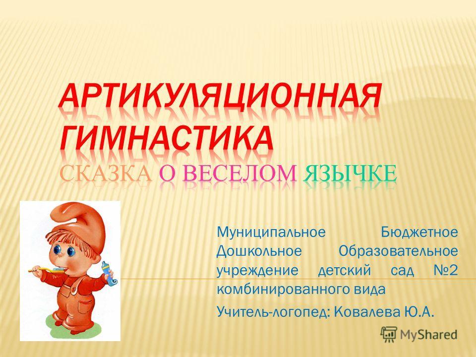 Муниципальное Бюджетное Дошкольное Образовательное учреждение детский сад 2 комбинированного вида Учитель-логопед: Ковалева Ю.А.