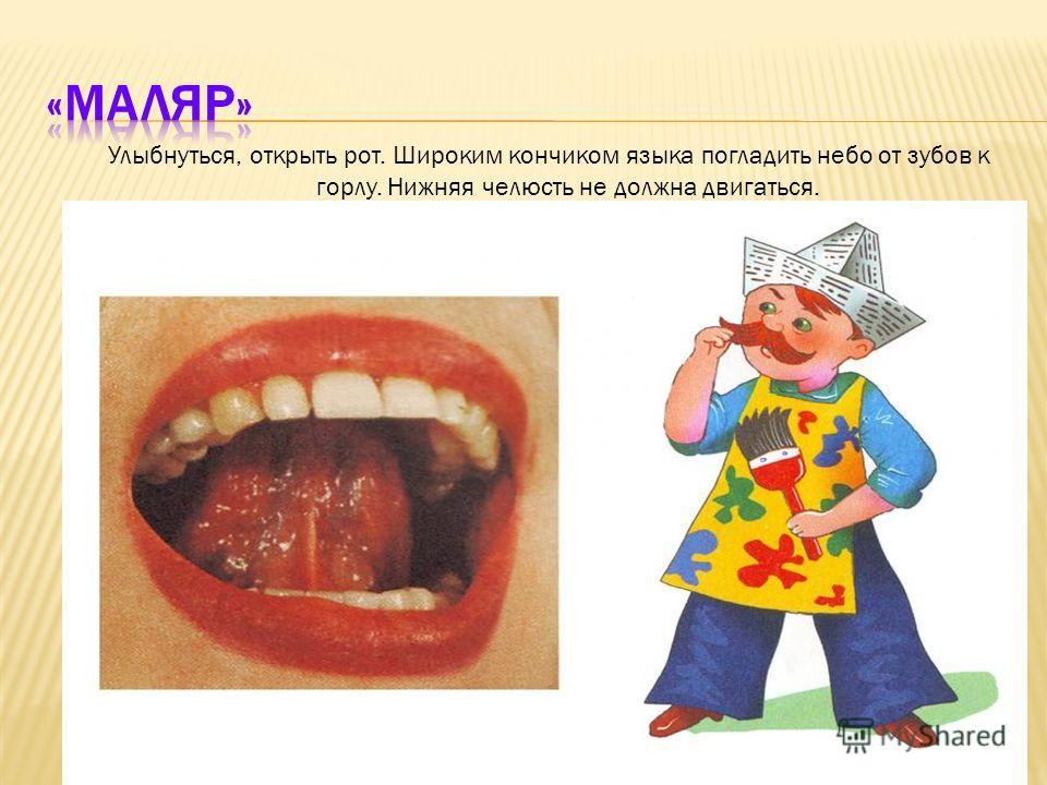 Улыбнуться, открыть рот. Широким кончиком языка погладить небо от зубов к горлу. Нижняя челюсть не должна двигаться.