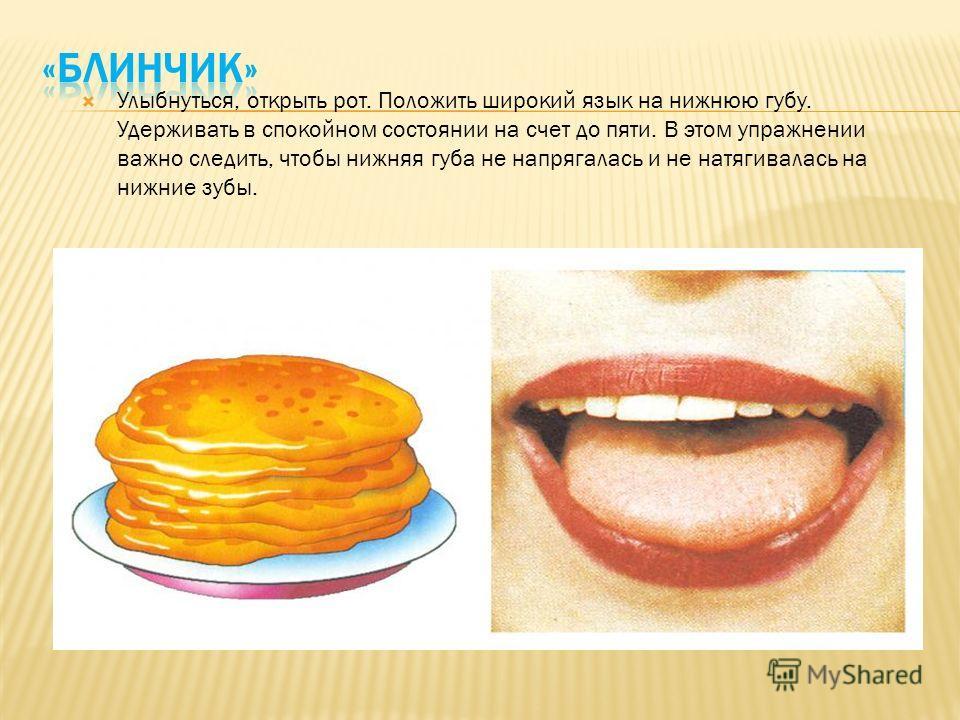 Улыбнуться, открыть рот. Положить широкий язык на нижнюю губу. Удерживать в спокойном состоянии на счет до пяти. В этом упражнении важно следить, чтобы нижняя губа не напрягалась и не натягивалась на нижние зубы.