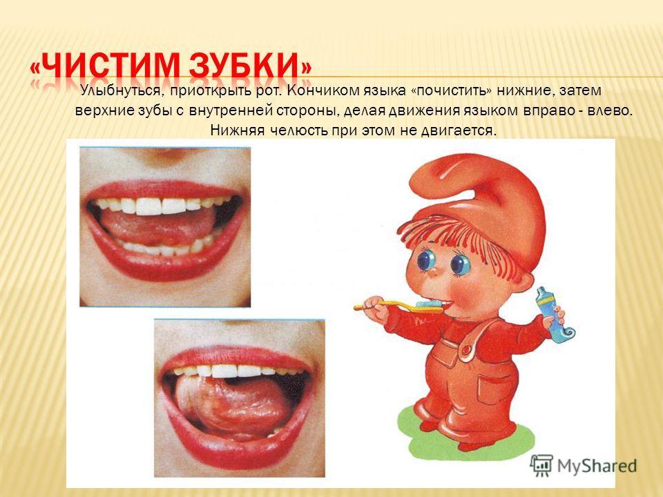Улыбнуться, приоткрыть рот. Кончиком языка «почистить» нижние, затем верхние зубы с внутренней стороны, делая движения языком вправо - влево. Нижняя челюсть при этом не двигается.