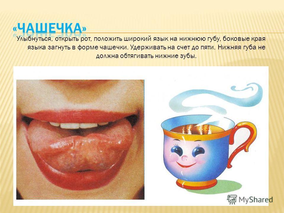 Улыбнуться, открыть рот, положить широкий язык на нижнюю губу, боковые края языка загнуть в форме чашечки. Удерживать на счет до пяти. Нижняя губа не должна обтягивать нижние зубы.