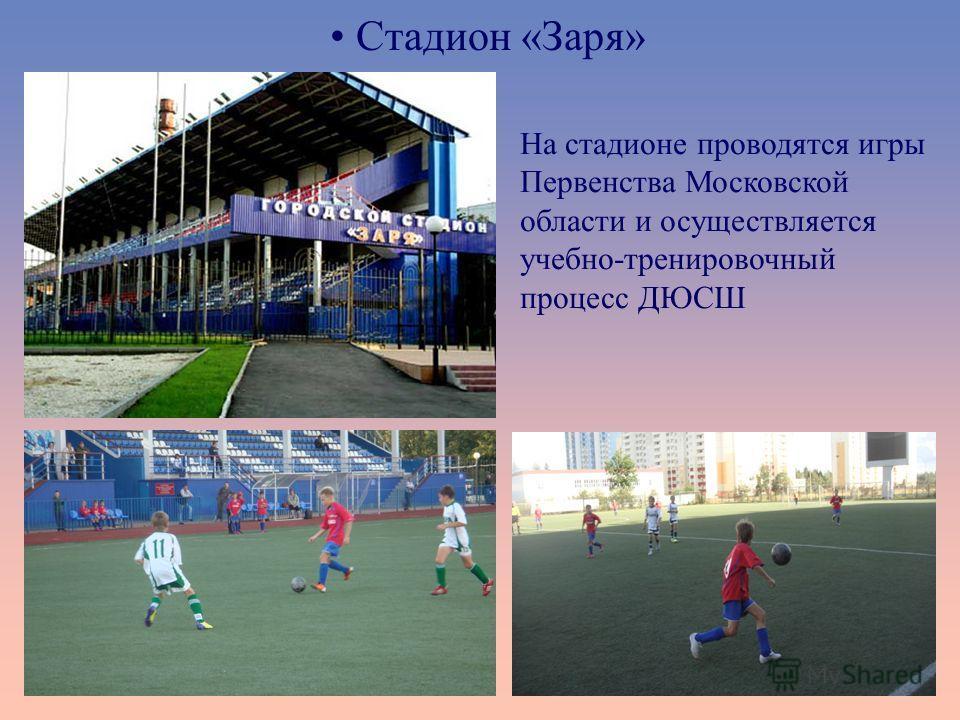 Стадион «Заря» На стадионе проводятся игры Первенства Московской области и осуществляется учебно-тренировочный процесс ДЮСШ