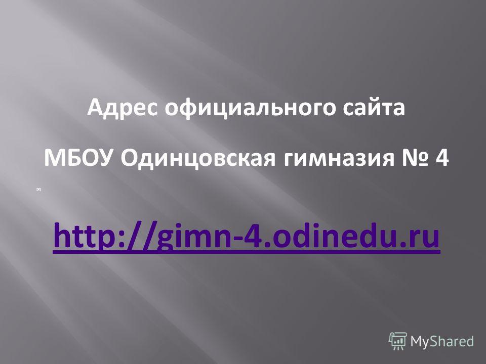 Адрес официального сайта МБОУ Одинцовская гимназия 4 http://gimn-4.odinedu.ru