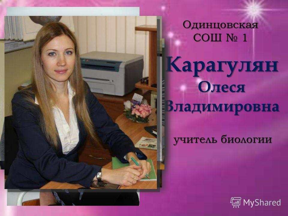 Карагулян Олеся Владимировна Одинцовская СОШ 1 учитель биологии