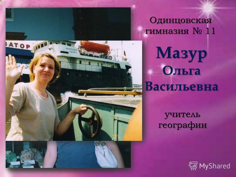Мазур Ольга Васильевна Одинцовская гимназия 11 учитель географии