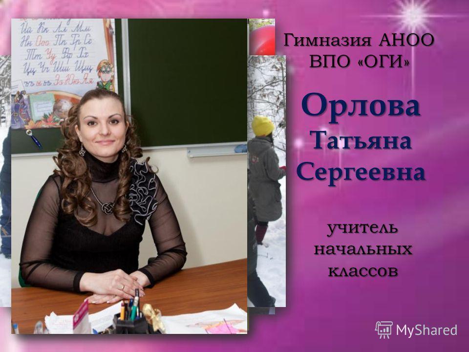 Орлова Татьяна Сергеевна Гимназия АНОО ВПО «ОГИ» учитель начальных классов