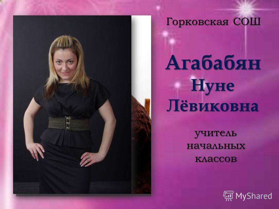 Агабабян Нуне Лёвиковна Горковская СОШ учитель начальных классов