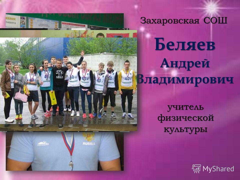 Беляев Андрей Владимирович Захаровская СОШ учитель физической культуры