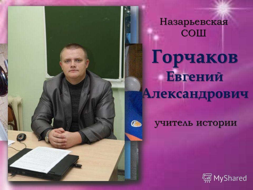 Горчаков Евгений Александрович Назарьевская СОШ учитель истории