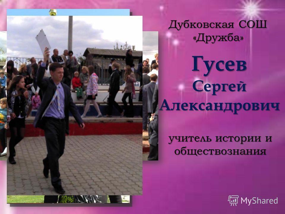 Гусев Сергей Александрович Дубковская СОШ «Дружба» учитель истории и обществознания