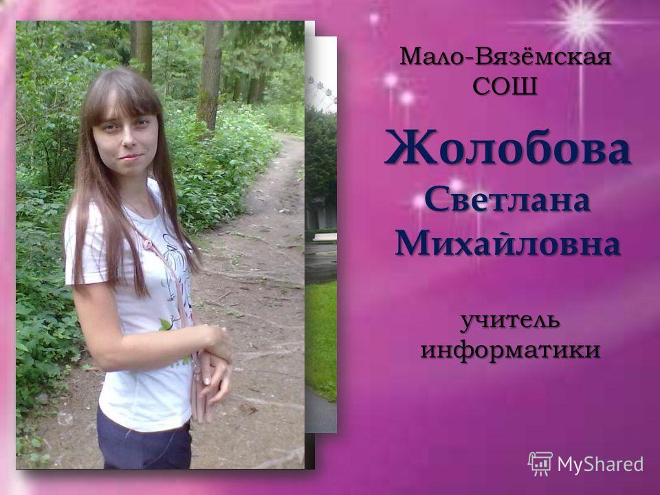 Жолобова Светлана Михайловна Мало-Вязёмская СОШ учитель информатики