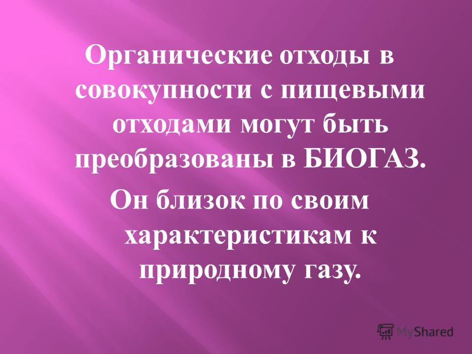 Органические отходы в совокупности с пищевыми отходами могут быть преобразованы в БИОГАЗ. Он близок по своим характеристикам к природному газу.