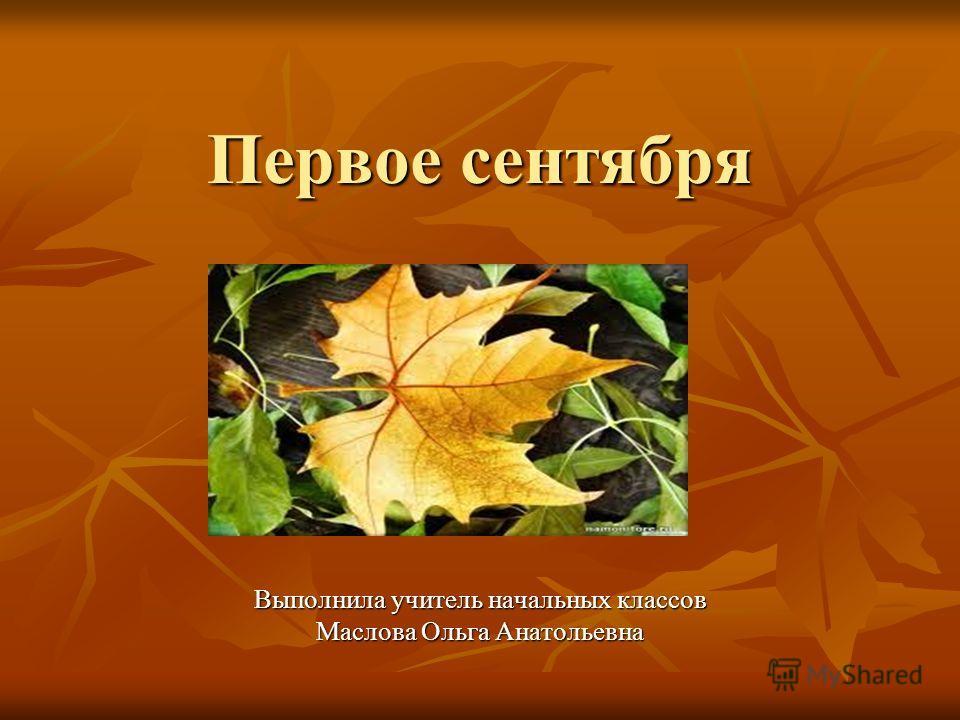 Первое сентября Выполнила учитель начальных классов Маслова Ольга Анатольевна