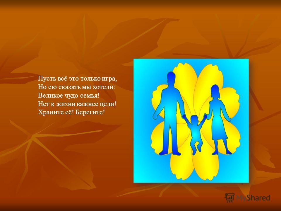 Пусть всё это только игра, Но ею сказать мы хотели: Великое чудо семья! Нет в жизни важнее цели! Храните её! Берегите!