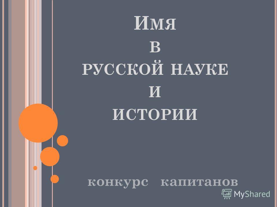 И МЯ В РУССКОЙ НАУКЕ И ИСТОРИИ конкурс капитанов